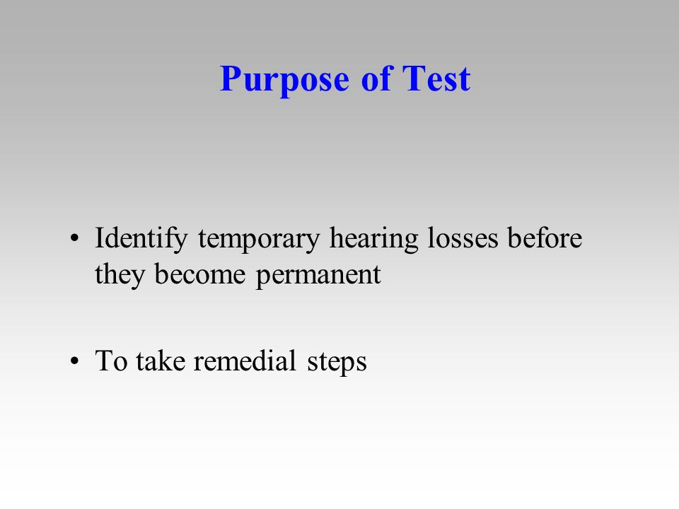 Purpose of Test Identify temporary hearing losses before they become permanent To take remedial steps