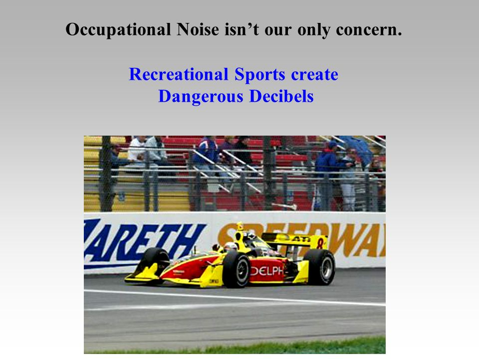 Occupational Noise isnt our only concern. Recreational Sports create Dangerous Decibels