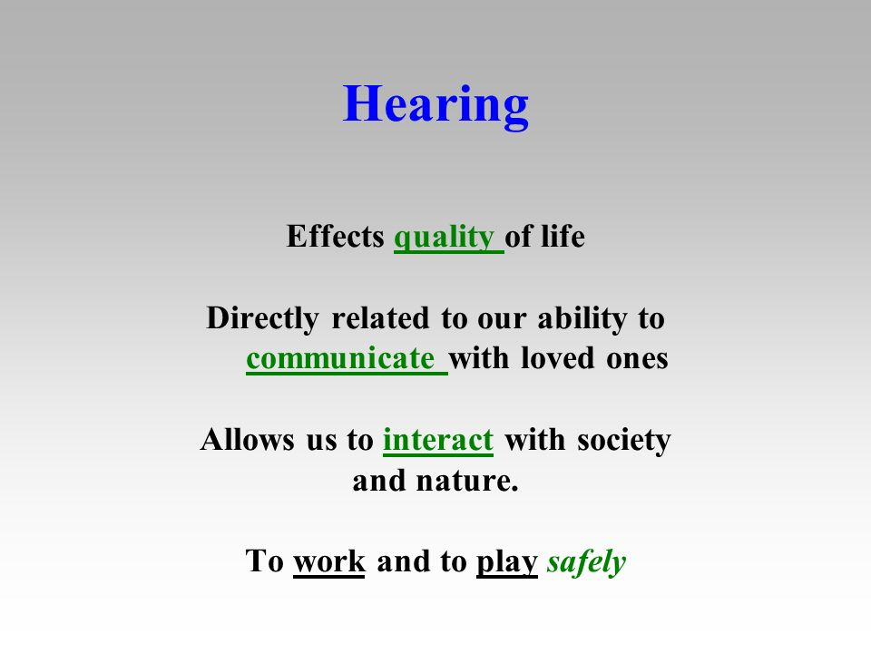 Hearing Effects quality of life Directly related to our ability to communicate with loved ones Allows us to interact with society and nature.
