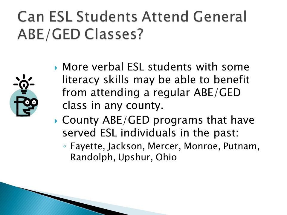 More verbal ESL students with some literacy skills may be able to benefit from attending a regular ABE/GED class in any county. County ABE/GED program