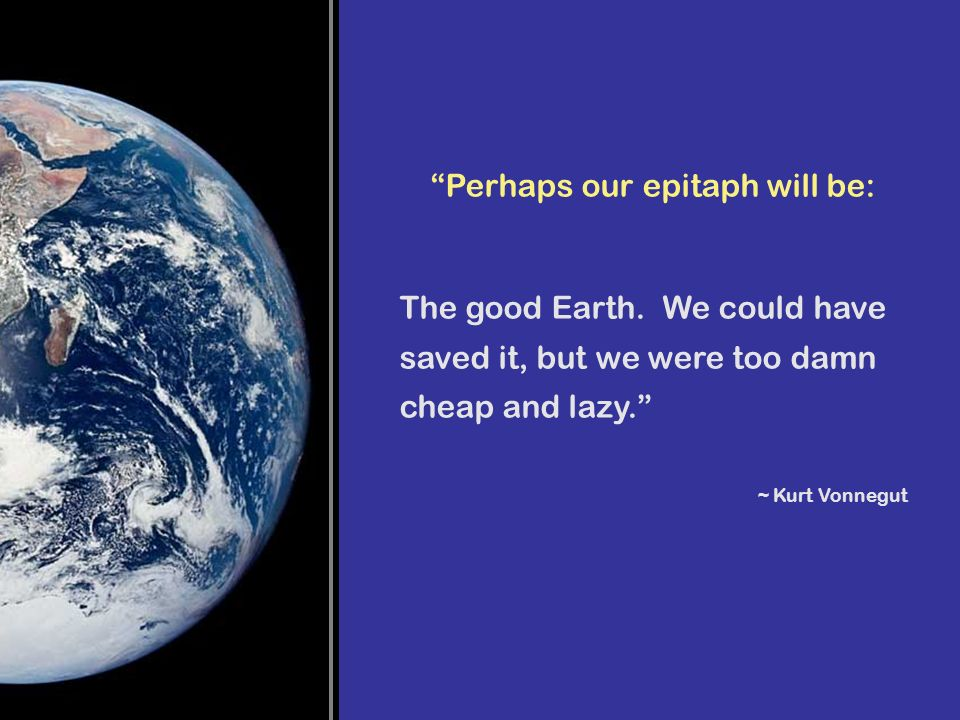 Perhaps our epitaph will be: The good Earth. We could have saved it, but we were too damn cheap and lazy. ~ Kurt Vonnegut
