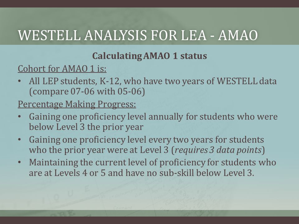 WESTELL ANALYSIS FOR LEA - AMAOWESTELL ANALYSIS FOR LEA - AMAO Calculating AMAO 1 status Cohort for AMAO 1 is: All LEP students, K-12, who have two years of WESTELL data (compare 07-06 with 05-06) Percentage Making Progress: Gaining one proficiency level annually for students who were below Level 3 the prior year Gaining one proficiency level every two years for students who the prior year were at Level 3 (requires 3 data points) Maintaining the current level of proficiency for students who are at Levels 4 or 5 and have no sub-skill below Level 3.