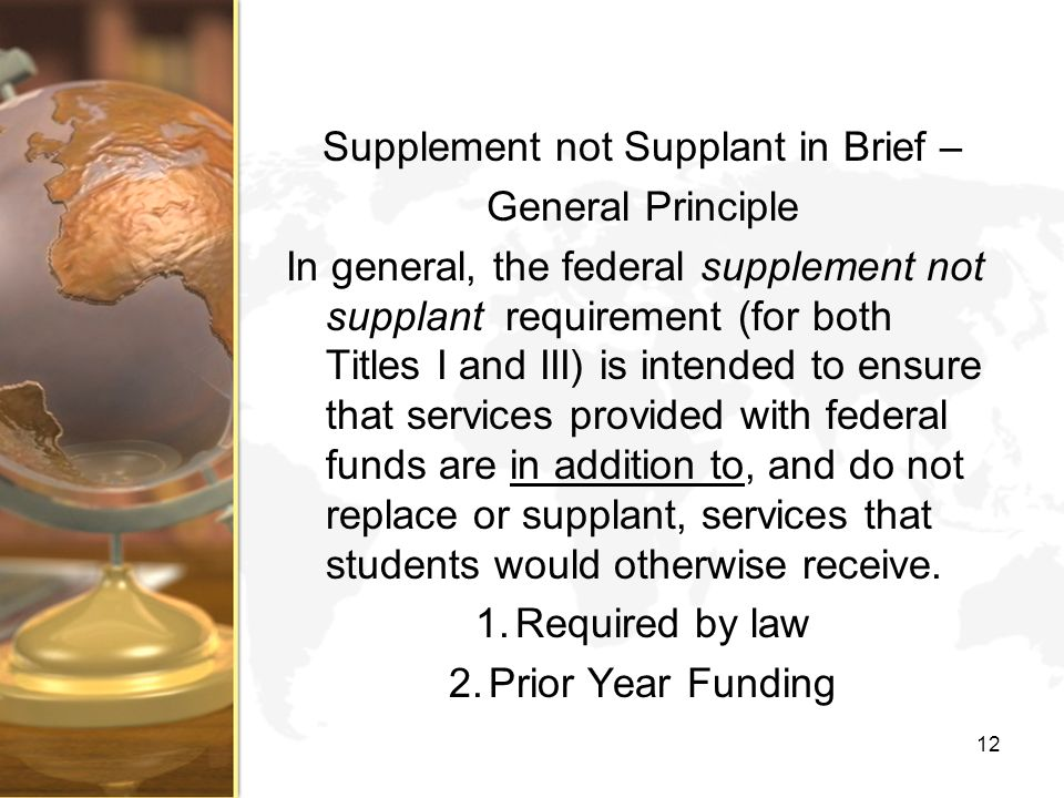 Supplement not Supplant in Brief – General Principle In general, the federal supplement not supplant requirement (for both Titles I and III) is intended to ensure that services provided with federal funds are in addition to, and do not replace or supplant, services that students would otherwise receive.