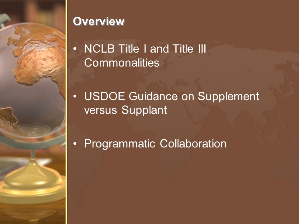 Overview NCLB Title I and Title III Commonalities USDOE Guidance on Supplement versus Supplant Programmatic Collaboration