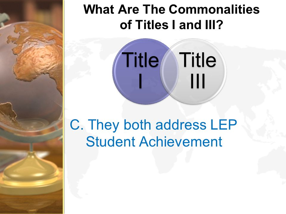 What Are The Commonalities of Titles I and III? C. They both address LEP Student Achievement