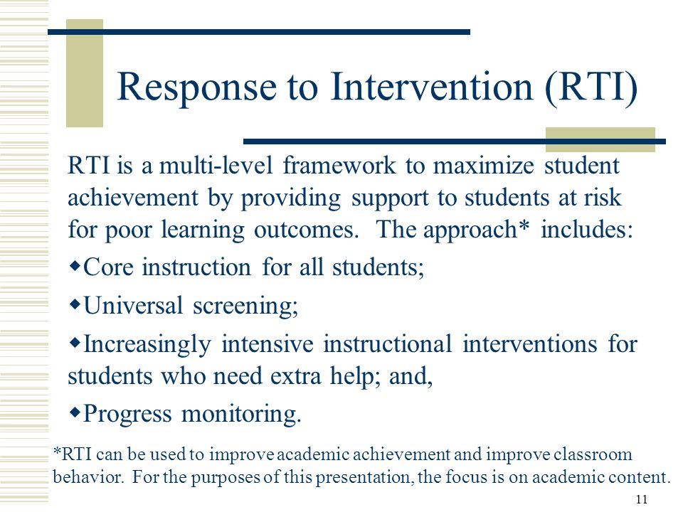 11 Response to Intervention (RTI) RTI is a multi-level framework to maximize student achievement by providing support to students at risk for poor learning outcomes.