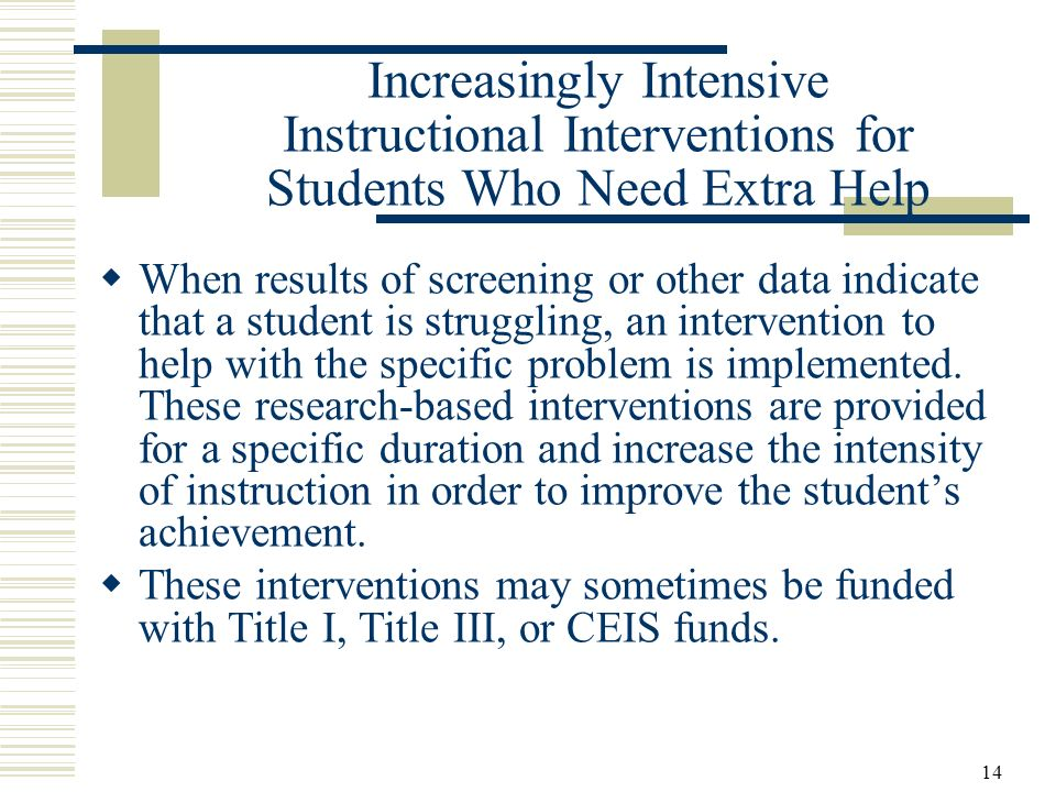 14 Increasingly Intensive Instructional Interventions for Students Who Need Extra Help When results of screening or other data indicate that a student is struggling, an intervention to help with the specific problem is implemented.
