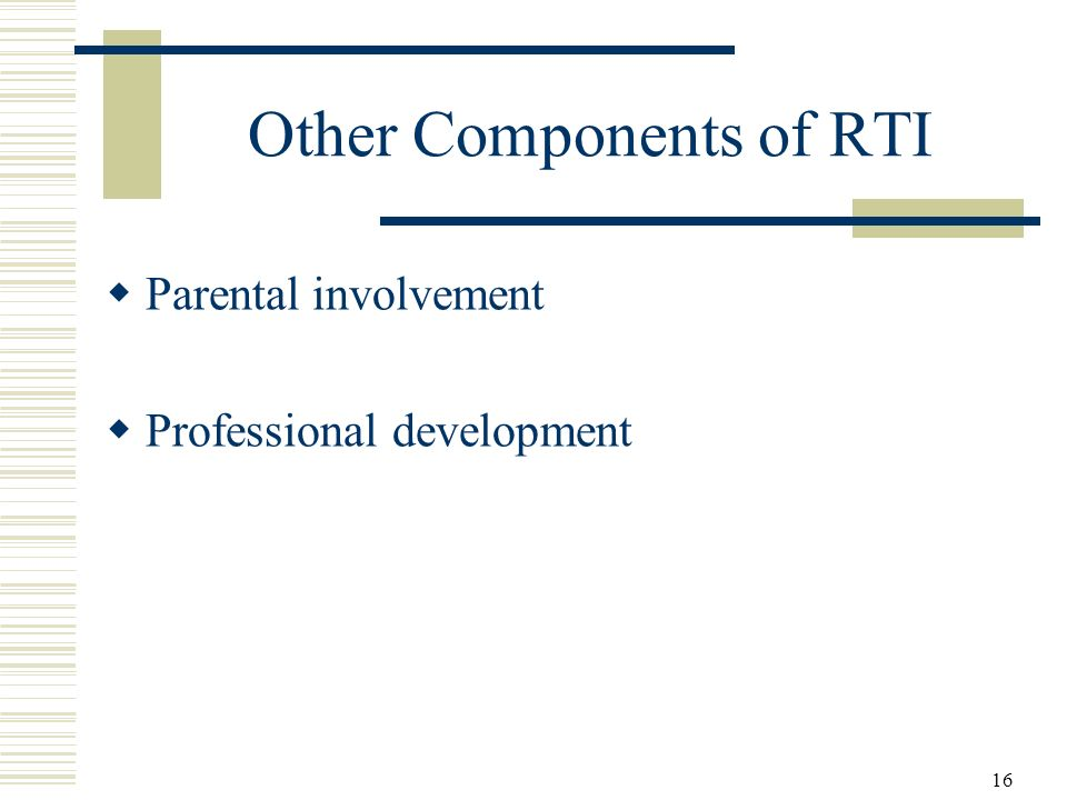 16 Other Components of RTI Parental involvement Professional development