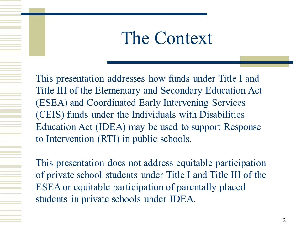2 The Context This presentation addresses how funds under Title I and Title III of the Elementary and Secondary Education Act (ESEA) and Coordinated Early Intervening Services (CEIS) funds under the Individuals with Disabilities Education Act (IDEA) may be used to support Response to Intervention (RTI) in public schools.