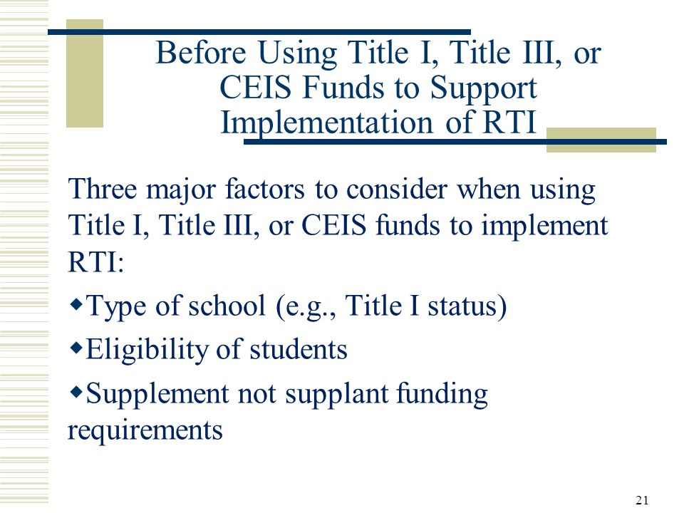 21 Before Using Title I, Title III, or CEIS Funds to Support Implementation of RTI Three major factors to consider when using Title I, Title III, or CEIS funds to implement RTI: Type of school (e.g., Title I status) Eligibility of students Supplement not supplant funding requirements
