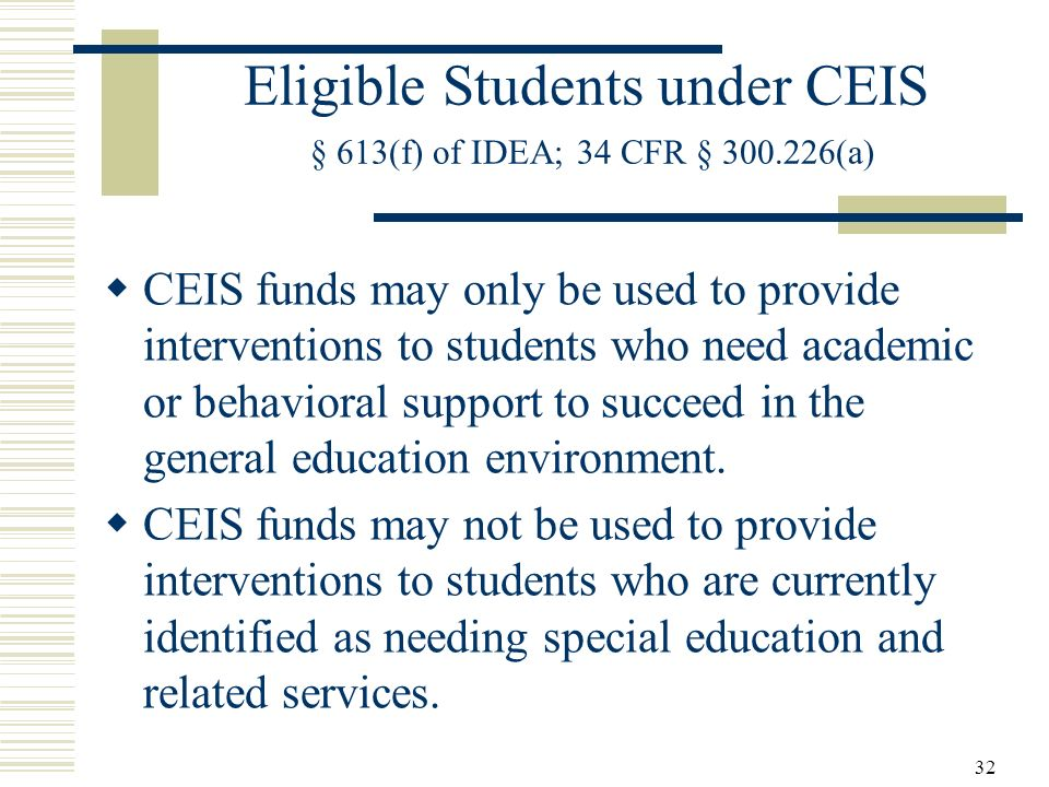 32 Eligible Students under CEIS § 613(f) of IDEA; 34 CFR § 300.226(a) CEIS funds may only be used to provide interventions to students who need academic or behavioral support to succeed in the general education environment.