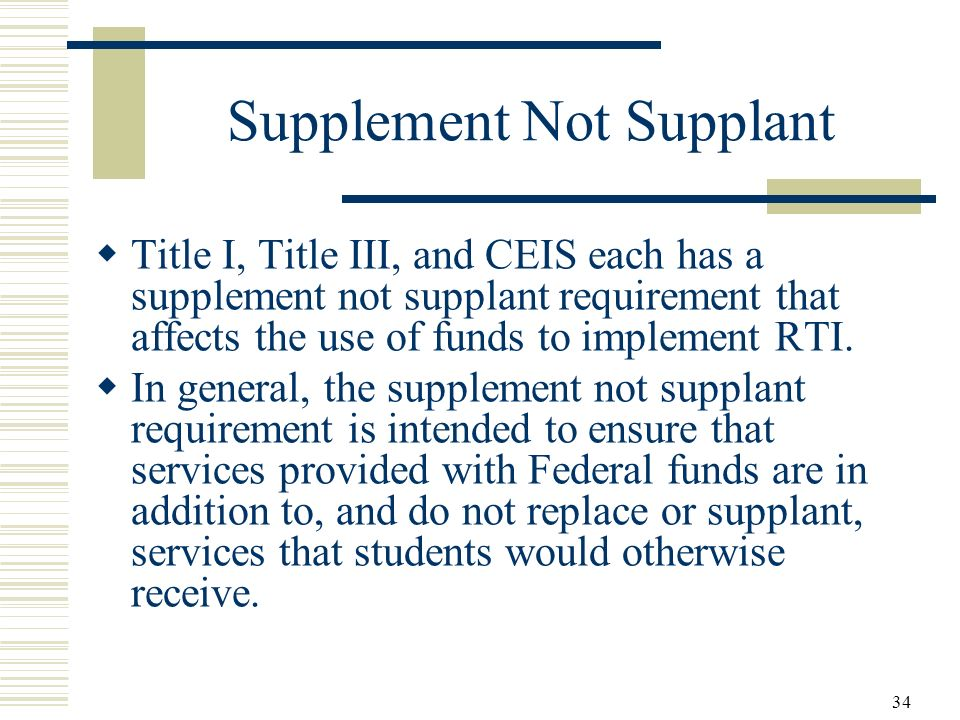 34 Supplement Not Supplant Title I, Title III, and CEIS each has a supplement not supplant requirement that affects the use of funds to implement RTI.