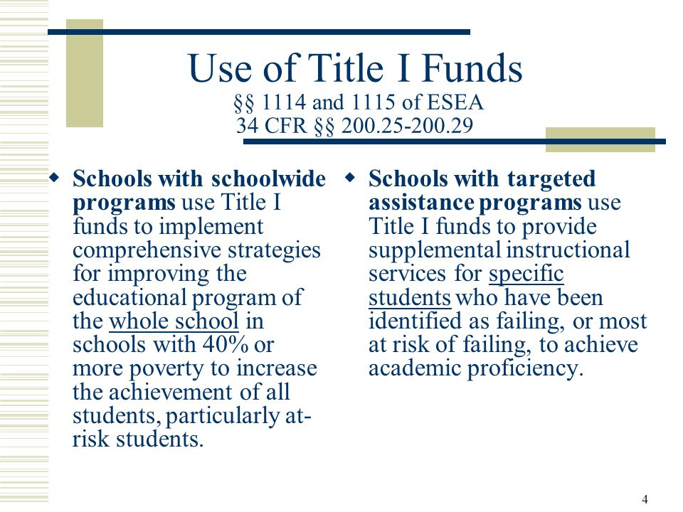 4 Use of Title I Funds §§ 1114 and 1115 of ESEA 34 CFR §§ 200.25-200.29 Schools with schoolwide programs use Title I funds to implement comprehensive strategies for improving the educational program of the whole school in schools with 40% or more poverty to increase the achievement of all students, particularly at- risk students.