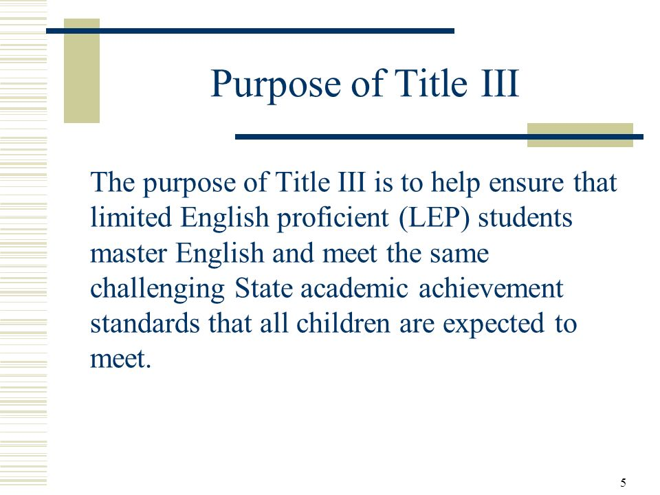 5 Purpose of Title III The purpose of Title III is to help ensure that limited English proficient (LEP) students master English and meet the same challenging State academic achievement standards that all children are expected to meet.