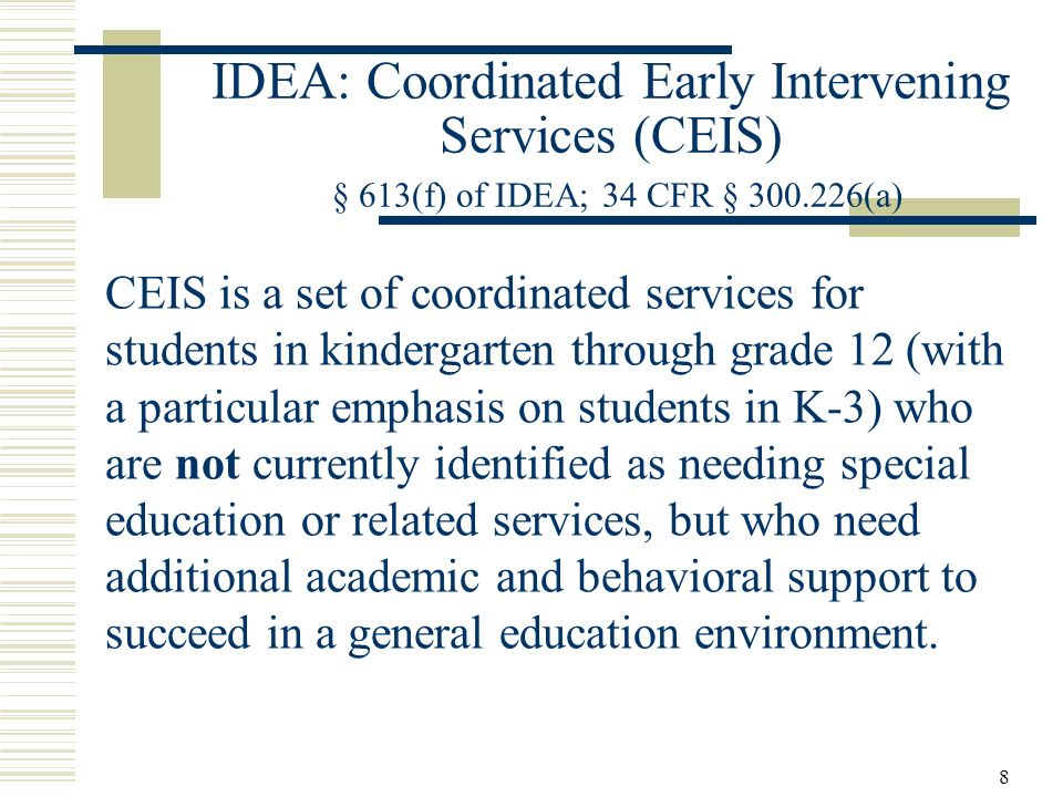 8 IDEA: Coordinated Early Intervening Services (CEIS) § 613(f) of IDEA; 34 CFR § 300.226(a) CEIS is a set of coordinated services for students in kindergarten through grade 12 (with a particular emphasis on students in K-3) who are not currently identified as needing special education or related services, but who need additional academic and behavioral support to succeed in a general education environment.