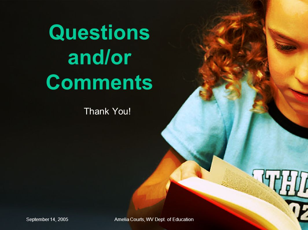 September 14, 2005Amelia Courts, WV Dept. of Education Questions and/or Comments Thank You!