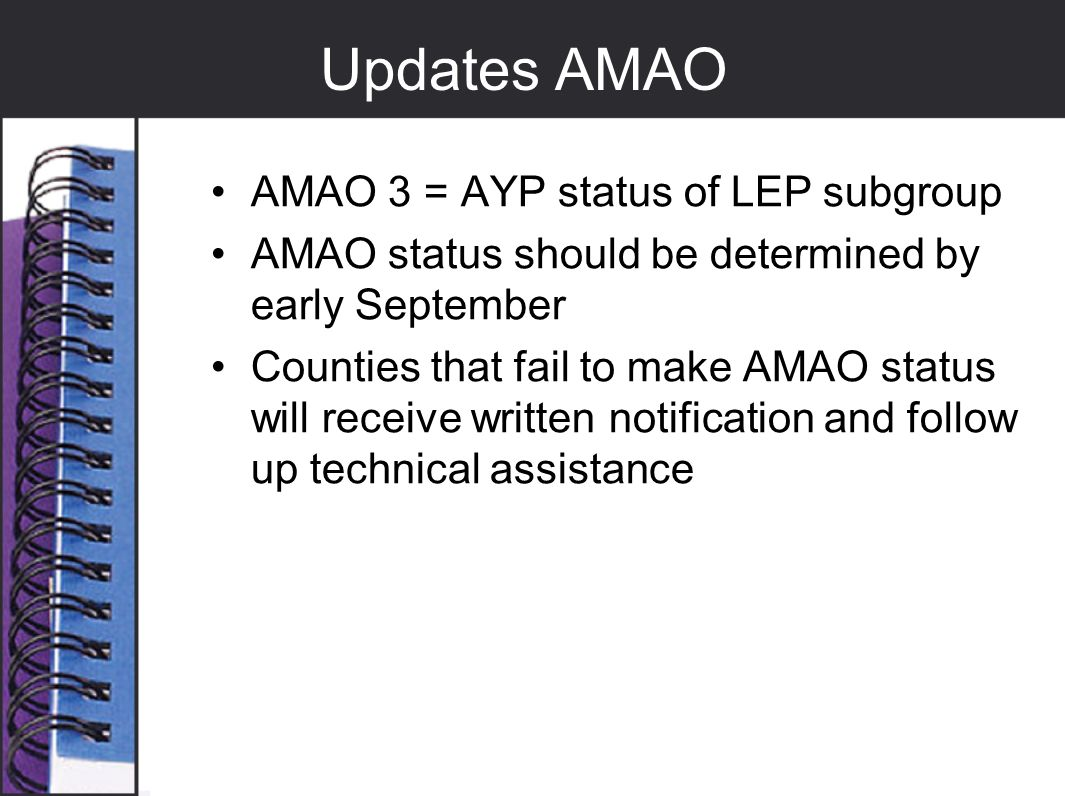 Updates AMAO AMAO 3 = AYP status of LEP subgroup AMAO status should be determined by early September Counties that fail to make AMAO status will recei