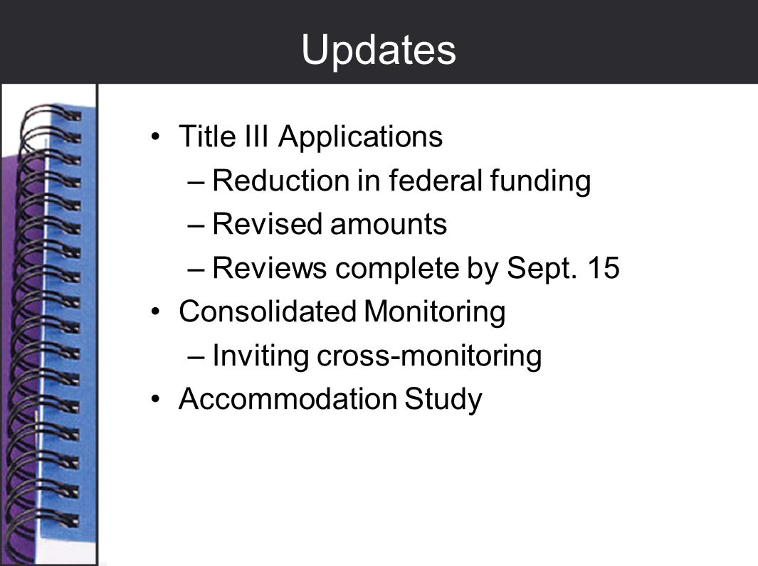 Updates Title III Applications –Reduction in federal funding –Revised amounts –Reviews complete by Sept. 15 Consolidated Monitoring –Inviting cross-mo