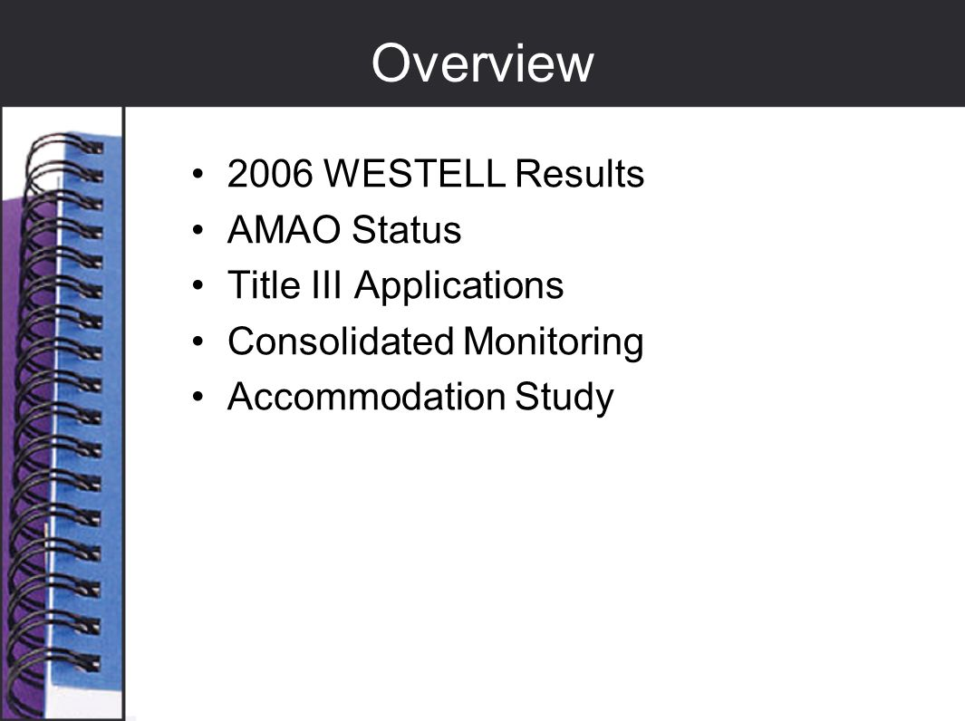 Overview 2006 WESTELL Results AMAO Status Title III Applications Consolidated Monitoring Accommodation Study