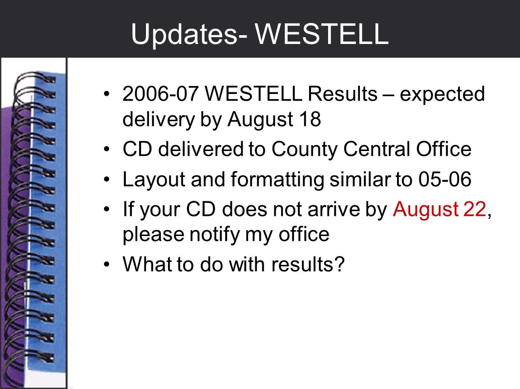 Updates- WESTELL 2006-07 WESTELL Results – expected delivery by August 18 CD delivered to County Central Office Layout and formatting similar to 05-06 If your CD does not arrive by August 22, please notify my office What to do with results?