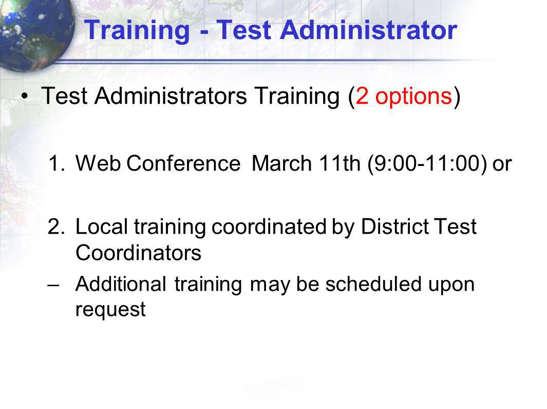 Training - Test Administrator Test Administrators Training (2 options) 1.Web Conference March 11th (9:00-11:00) or 2.Local training coordinated by District Test Coordinators –Additional training may be scheduled upon request