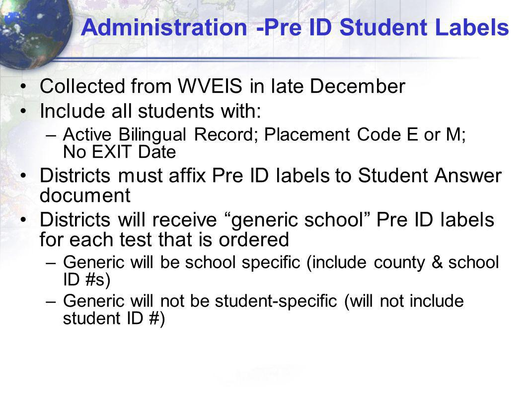 Administration -Pre ID Student Labels Collected from WVEIS in late December Include all students with: –Active Bilingual Record; Placement Code E or M; No EXIT Date Districts must affix Pre ID labels to Student Answer document Districts will receive generic school Pre ID labels for each test that is ordered –Generic will be school specific (include county & school ID #s) –Generic will not be student-specific (will not include student ID #)