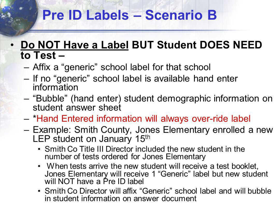 Pre ID Labels – Scenario B Do NOT Have a Label BUT Student DOES NEED to Test – –Affix a generic school label for that school –If no generic school label is available hand enter information –Bubble (hand enter) student demographic information on student answer sheet –*Hand Entered information will always over-ride label –Example: Smith County, Jones Elementary enrolled a new LEP student on January 15 th Smith Co Title III Director included the new student in the number of tests ordered for Jones Elementary When tests arrive the new student will receive a test booklet, Jones Elementary will receive 1 Generic label but new student will NOT have a Pre ID label Smith Co Director will affix Generic school label and will bubble in student information on answer document