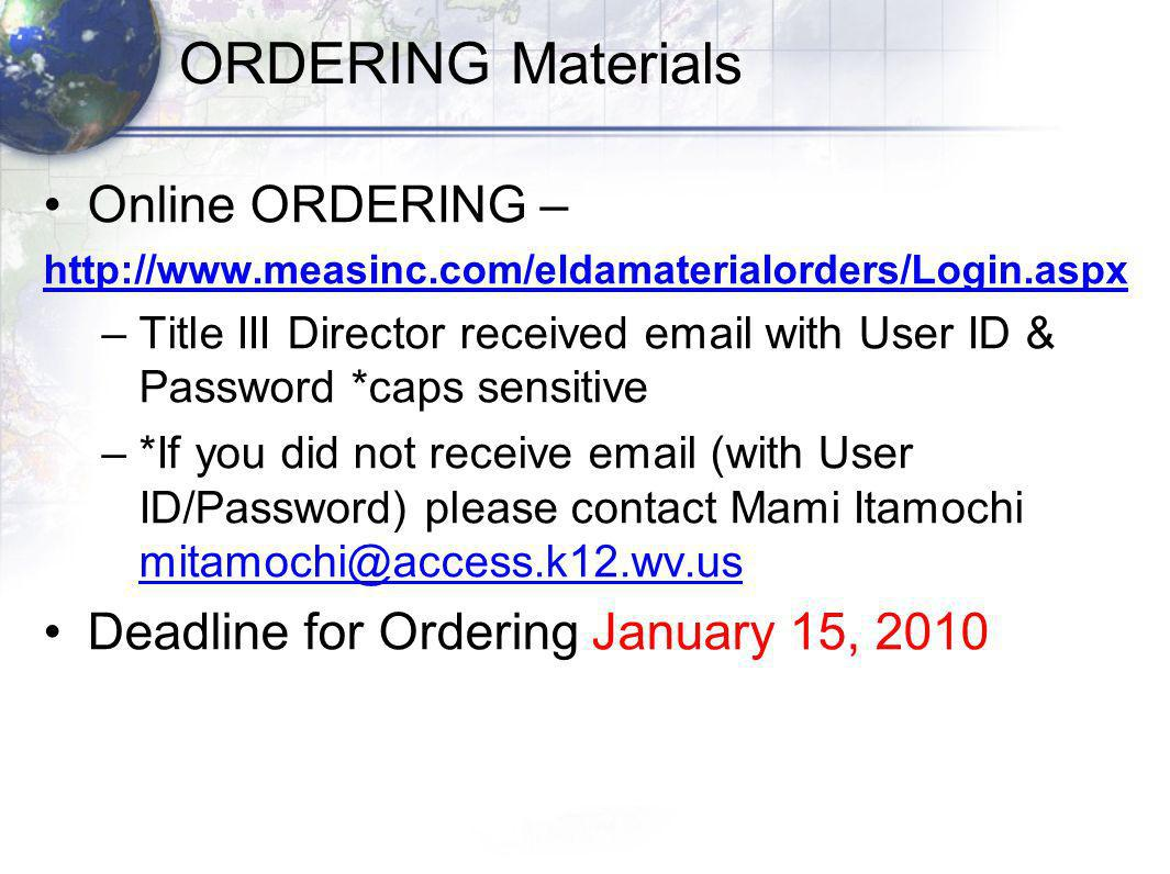 ORDERING Materials Online ORDERING – http://www.measinc.com/eldamaterialorders/Login.aspx –Title III Director received email with User ID & Password *caps sensitive –*If you did not receive email (with User ID/Password) please contact Mami Itamochi mitamochi@access.k12.wv.us mitamochi@access.k12.wv.us Deadline for Ordering January 15, 2010