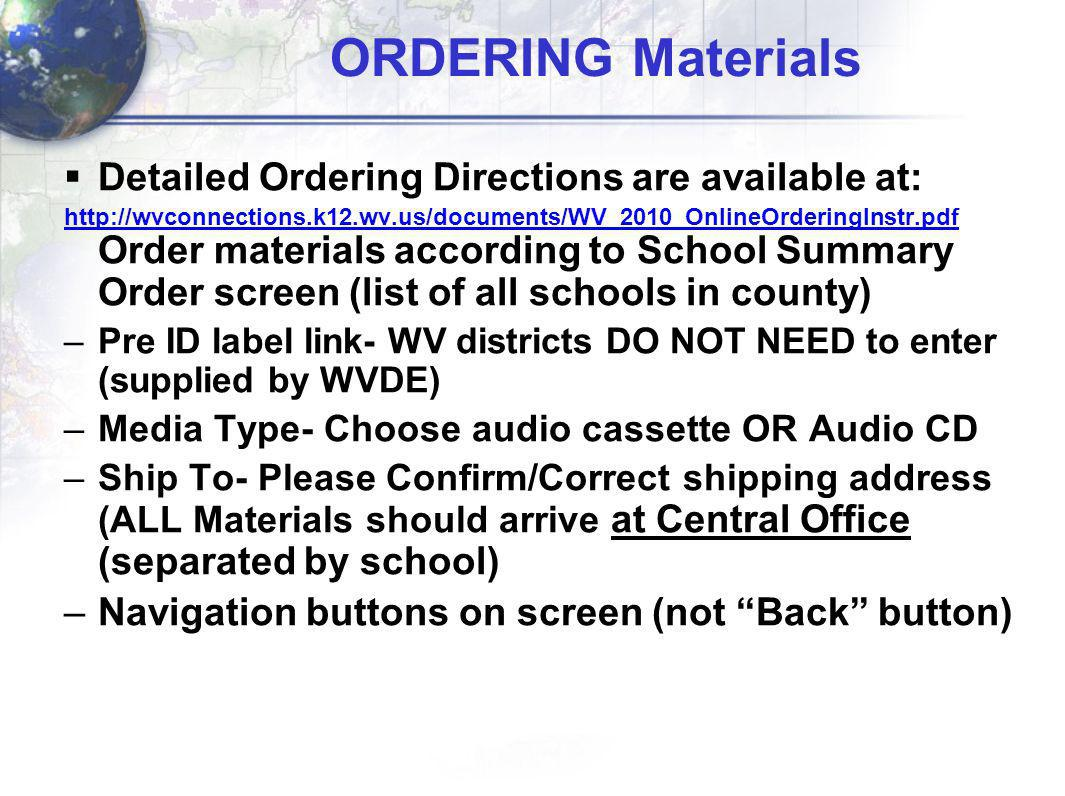 ORDERING Materials Detailed Ordering Directions are available at: http://wvconnections.k12.wv.us/documents/WV_2010_OnlineOrderingInstr.pdf http://wvconnections.k12.wv.us/documents/WV_2010_OnlineOrderingInstr.pdf Order materials according to School Summary Order screen (list of all schools in county) –Pre ID label link- WV districts DO NOT NEED to enter (supplied by WVDE) –Media Type- Choose audio cassette OR Audio CD –Ship To- Please Confirm/Correct shipping address (ALL Materials should arrive at Central Office (separated by school) –Navigation buttons on screen (not Back button)
