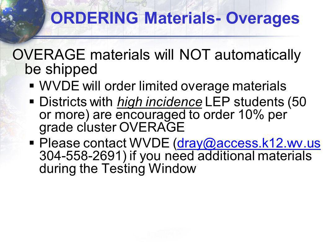 ORDERING Materials- Overages OVERAGE materials will NOT automatically be shipped WVDE will order limited overage materials Districts with high incidence LEP students (50 or more) are encouraged to order 10% per grade cluster OVERAGE Please contact WVDE (dray@access.k12.wv.us 304-558-2691) if you need additional materials during the Testing Windowdray@access.k12.wv.us