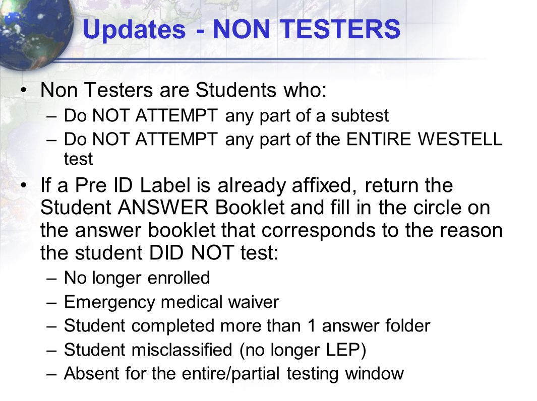 Updates - NON TESTERS Non Testers are Students who: –Do NOT ATTEMPT any part of a subtest –Do NOT ATTEMPT any part of the ENTIRE WESTELL test If a Pre