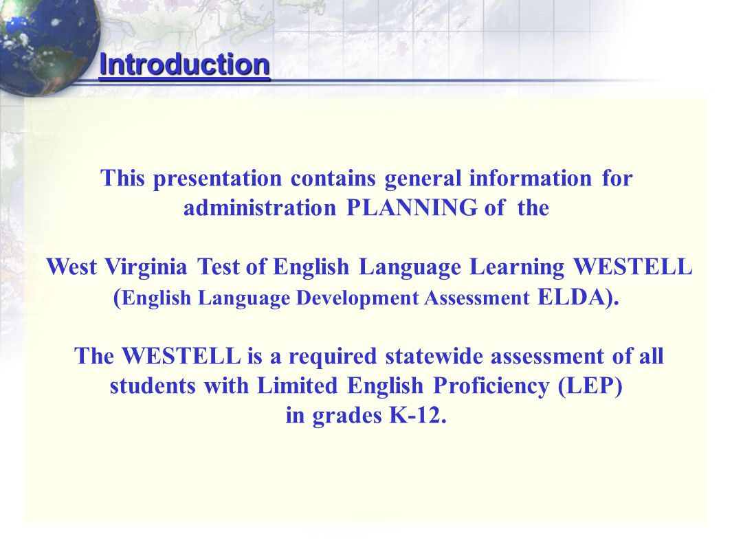 Introduction This presentation contains general information for administration PLANNING of the West Virginia Test of English Language Learning WESTELL