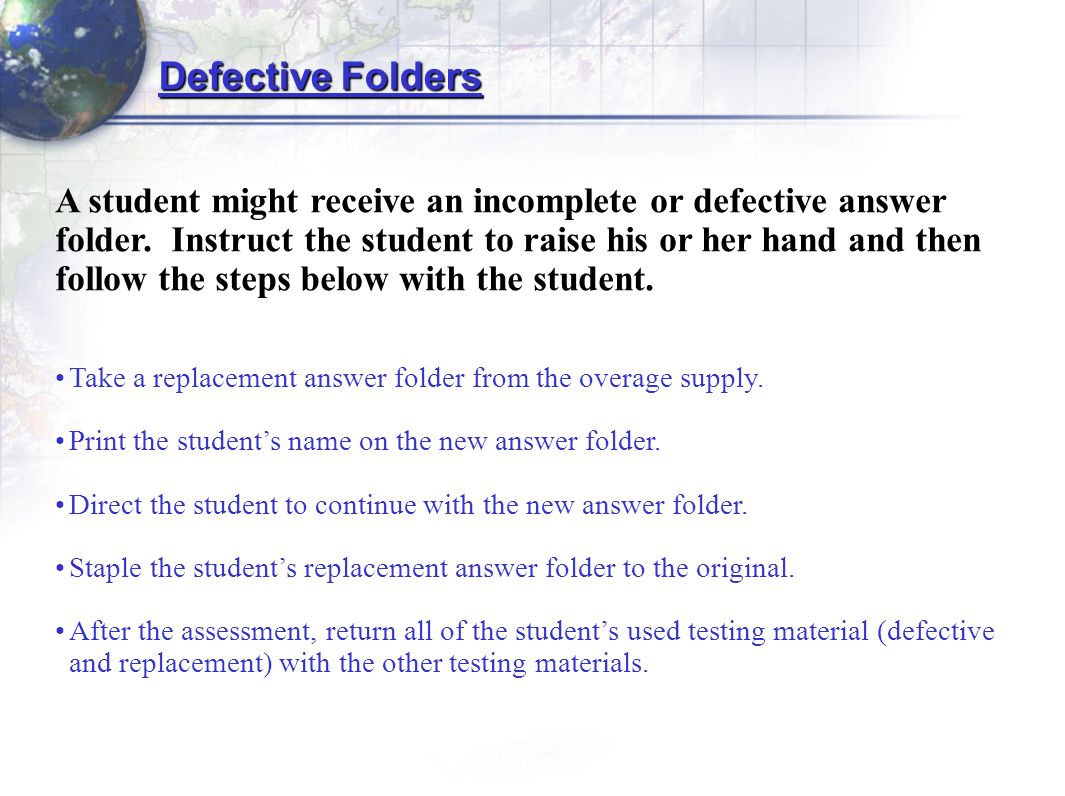 Take a replacement answer folder from the overage supply. Print the students name on the new answer folder. Direct the student to continue with the ne