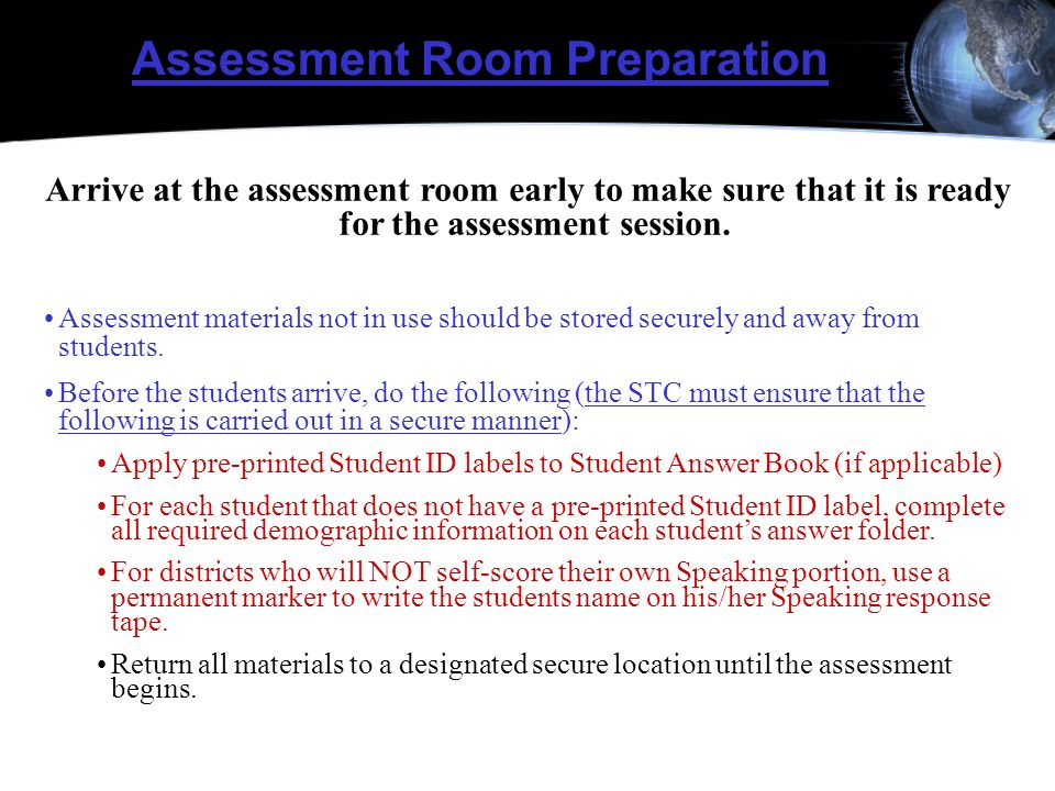 Assessment Room Preparation Arrive at the assessment room early to make sure that it is ready for the assessment session. Assessment materials not in