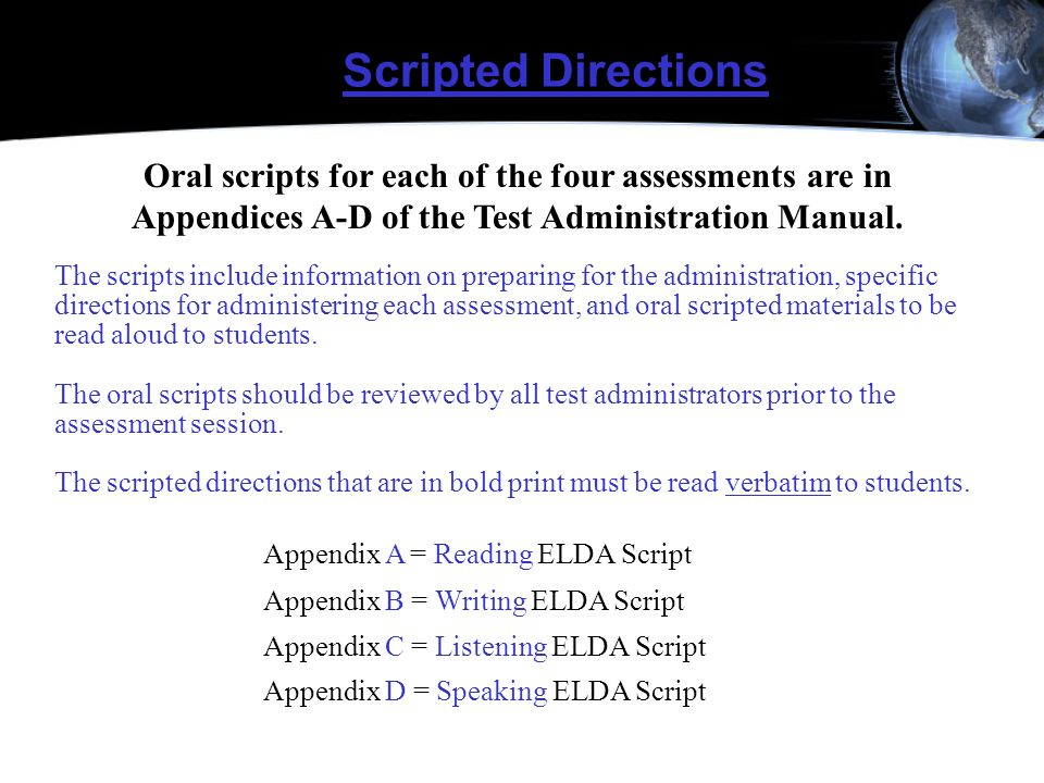 Scripted Directions Oral scripts for each of the four assessments are in Appendices A-D of the Test Administration Manual. The scripts include informa