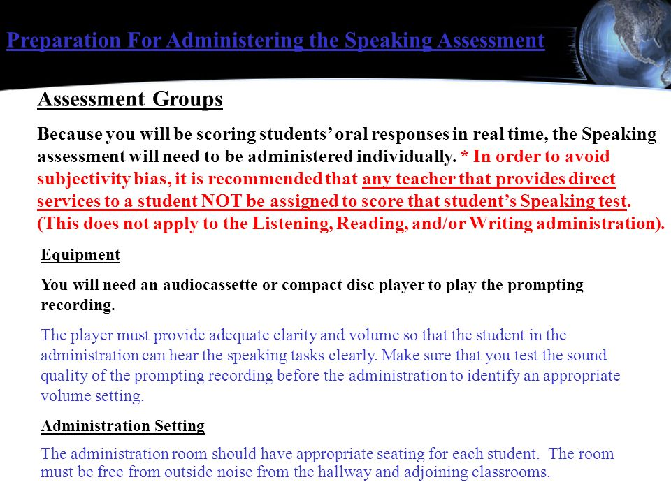 Assessment Groups Because you will be scoring students oral responses in real time, the Speaking assessment will need to be administered individually.