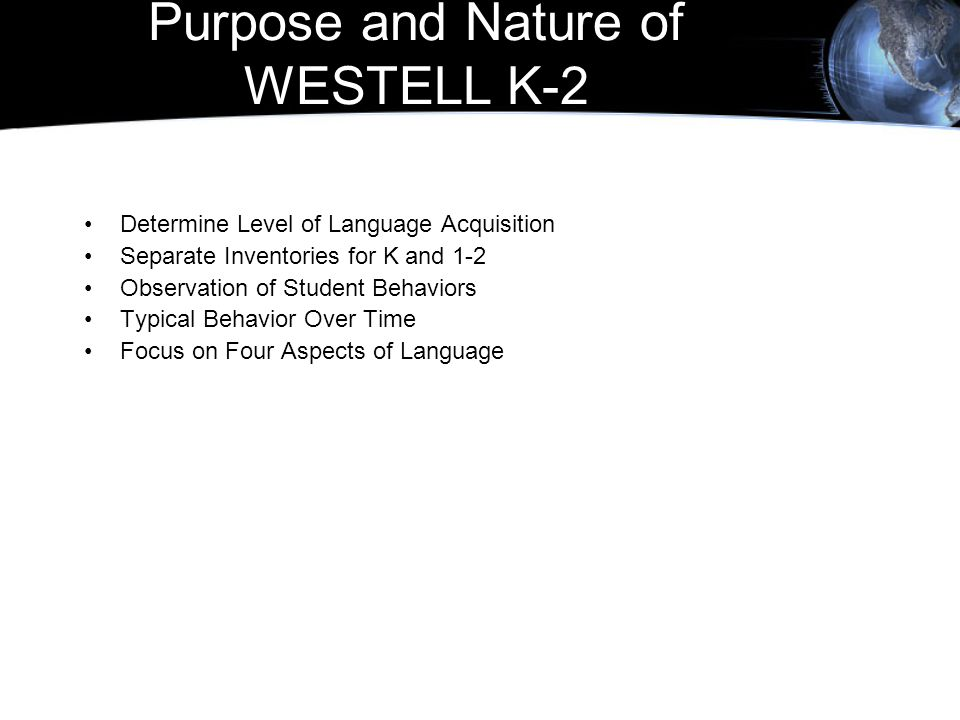 Purpose and Nature of WESTELL K-2 Determine Level of Language Acquisition Separate Inventories for K and 1-2 Observation of Student Behaviors Typical