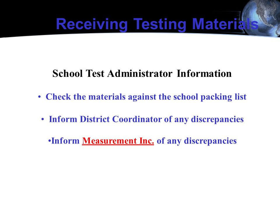 School Test Administrator Information Check the materials against the school packing list Inform District Coordinator of any discrepancies Inform Meas