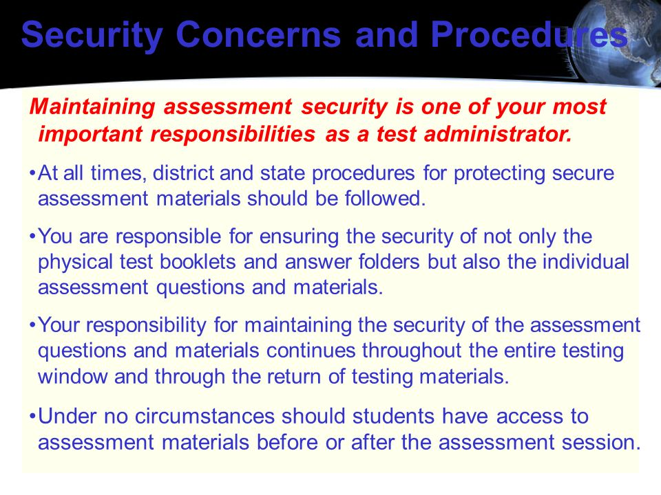 Security Concerns and Procedures Maintaining assessment security is one of your most important responsibilities as a test administrator. At all times,