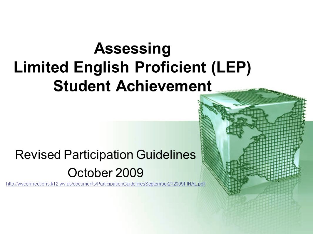 Assessing Limited English Proficient (LEP) Student Achievement Revised Participation Guidelines October 2009 http://wvconnections.k12.wv.us/documents/
