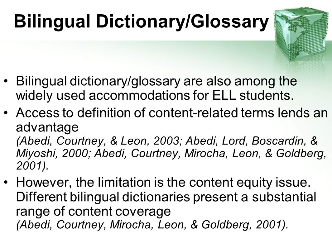 Bilingual Dictionary/Glossary Bilingual dictionary/glossary are also among the widely used accommodations for ELL students. Access to definition of co
