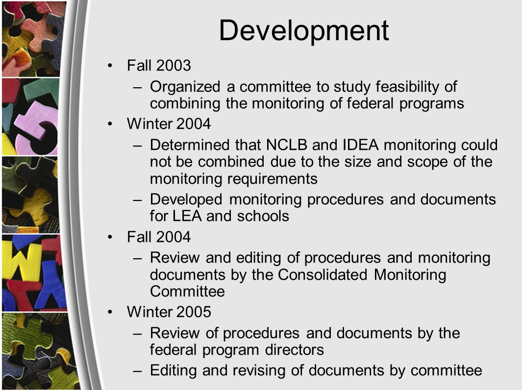 Development Spring 2005 –Piloted the NCLB Consolidated Monitoring for all programs in Boone County (Title I, II, III, IV, V McKinney Vento Act Summer and Fall 2005 –Developed a proposed annual NCLB Consolidated Monitoring schedule for all LEAs based on on a three year cycle School year 2005-2006 –Pilot Year - continue to improve and revise monitoring procedures and documents
