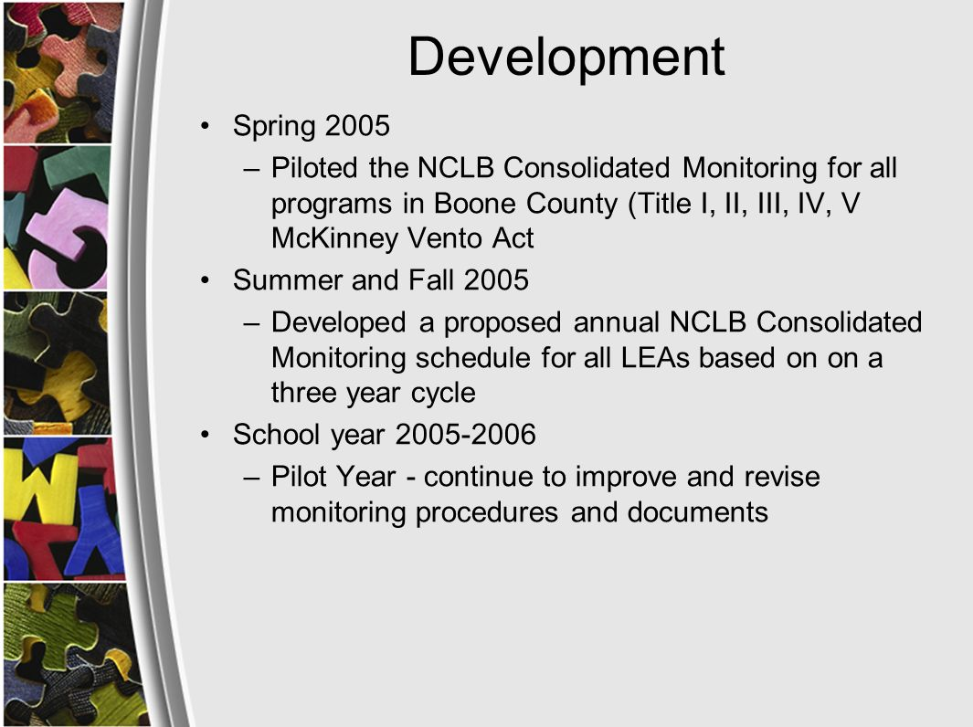 Definition NCLB Consolidated Monitoring Process of collecting information from grantees to ensure compliance for federal programs in accordance with EDGAR 34 CFR 76.770 Programs that have monitoring requirements under NCLB: –Title I –Title II –Title III –Title IV –Title V –Title VI –McKinney Vento Act