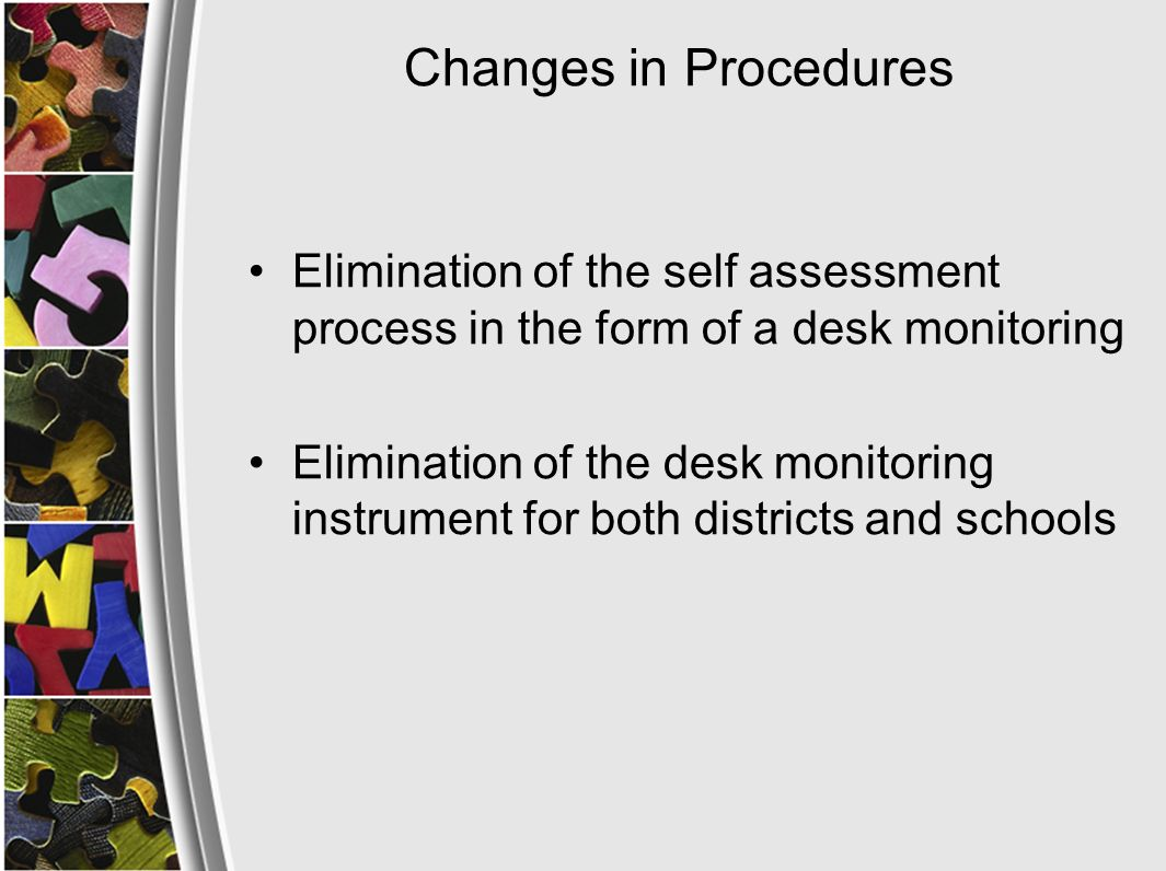 Changes in Procedures On site monitoring may occur more often than every three years, at the discretion of WVDE, for one or more of the following reasons: –Investigate complaints filed against a federal program –Ensure the technical assistance plan is being implemented –Ensure compliance with corrective actions listed in the monitoring report