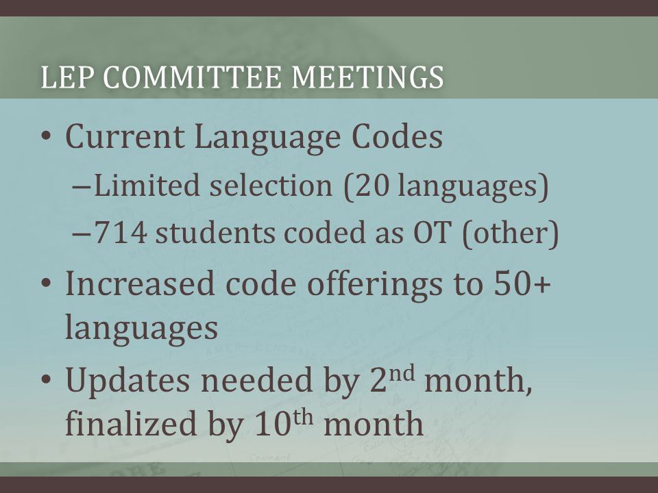 LEP COMMITTEE MEETINGSLEP COMMITTEE MEETINGS Current Language Codes – Limited selection (20 languages) – 714 students coded as OT (other) Increased co