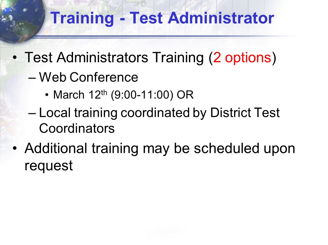 Training - Test Administrator Test Administrators Training (2 options) –Web Conference March 12 th (9:00-11:00) OR –Local training coordinated by Dist