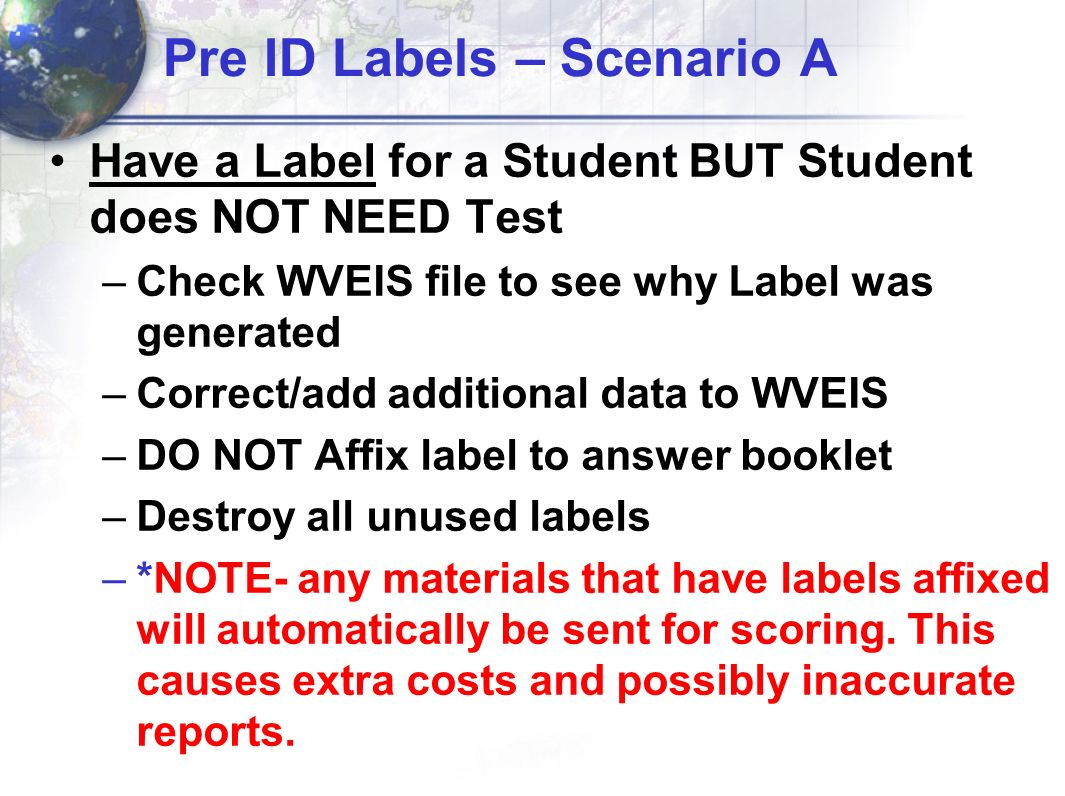 Pre ID Labels – Scenario A Have a Label for a Student BUT Student does NOT NEED Test –Check WVEIS file to see why Label was generated –Correct/add add