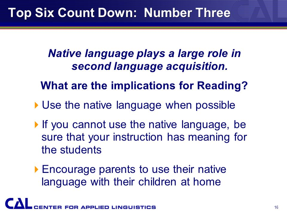 15 Top Six Count Down: Number Three Native language plays a large role in second language acquisition. What are the implications for Reading? If stude