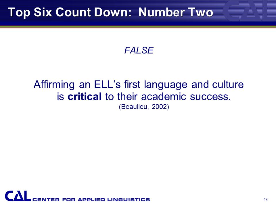 17 Top Six Count Down: Number Two True or False? Affirming an ELLs first language and culture is irrelevant to their academic success.