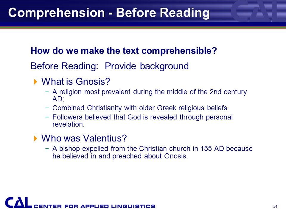 33 Comprehension How do we make the text comprehensible? Before Reading: Provide background Preview vocabulary During Reading: Parse text, guide After